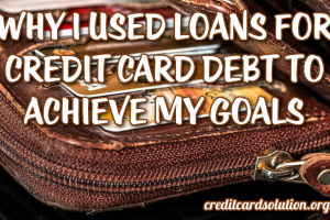 Why I Used Loans For Credit Card Debt to Achieve My Goals